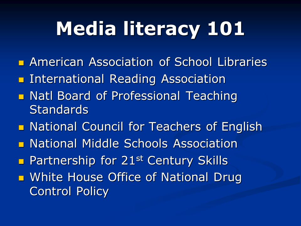 Media literacy 101 American Association of School Libraries American Association of School Libraries International Reading Association International Reading Association Natl Board of Professional Teaching Standards Natl Board of Professional Teaching Standards National Council for Teachers of English National Council for Teachers of English National Middle Schools Association National Middle Schools Association Partnership for 21 st Century Skills Partnership for 21 st Century Skills White House Office of National Drug Control Policy White House Office of National Drug Control Policy