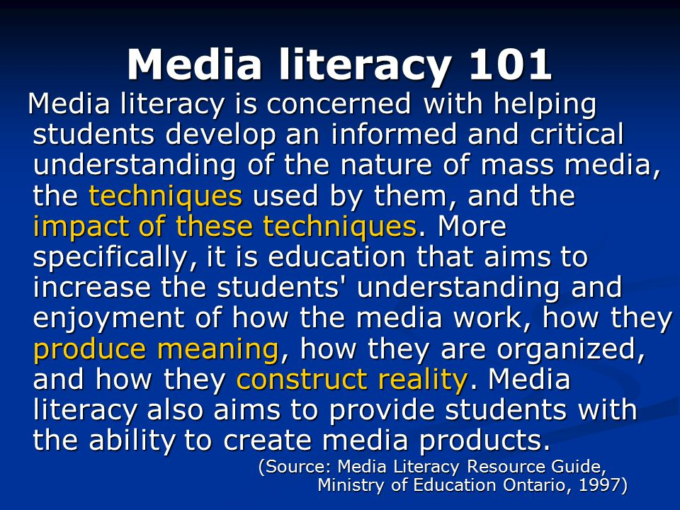 Media literacy 101 Media literacy is concerned with helping students develop an informed and critical understanding of the nature of mass media, the techniques used by them, and the impact of these techniques.
