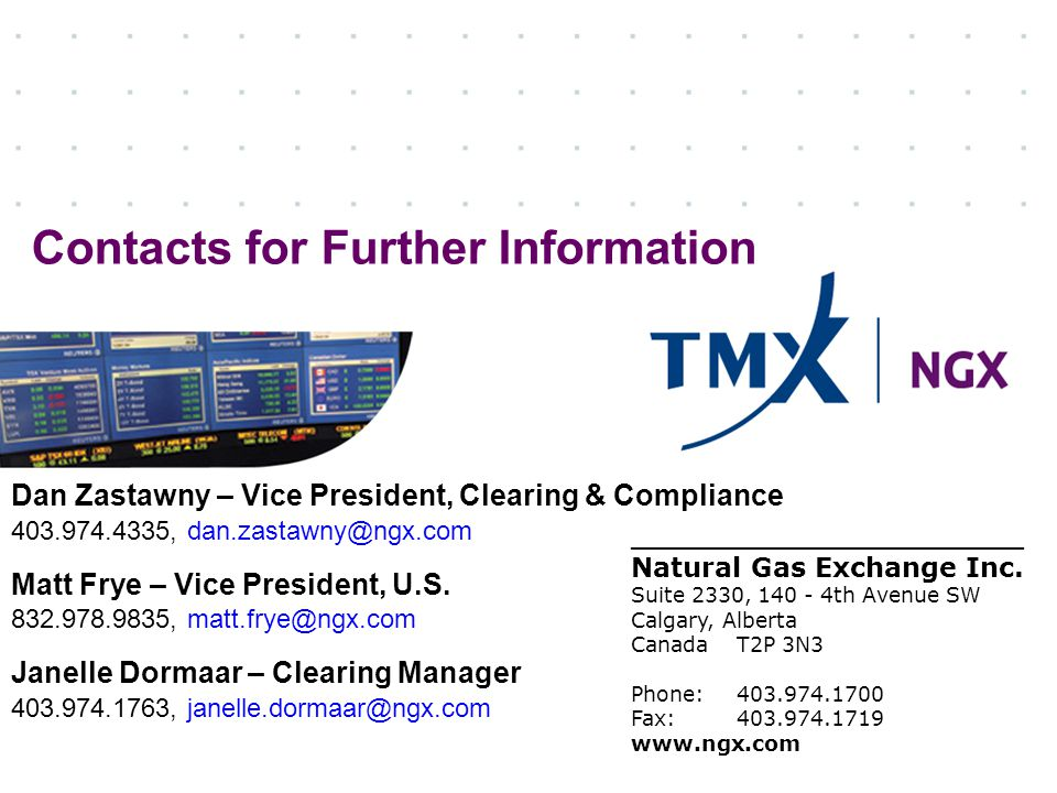 Contacts for Further Information Dan Zastawny – Vice President, Clearing & Compliance 403.974.4335, dan.zastawny@ngx.com Matt Frye – Vice President, U.S.