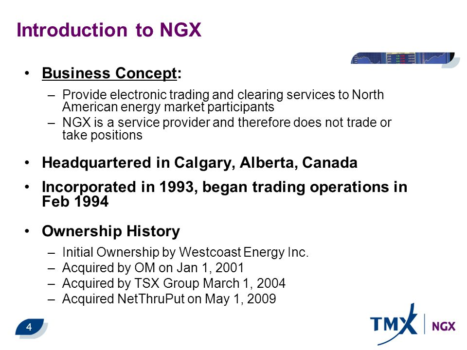 Introduction to NGX Business Concept: –Provide electronic trading and clearing services to North American energy market participants –NGX is a service provider and therefore does not trade or take positions Headquartered in Calgary, Alberta, Canada Incorporated in 1993, began trading operations in Feb 1994 Ownership History –Initial Ownership by Westcoast Energy Inc.