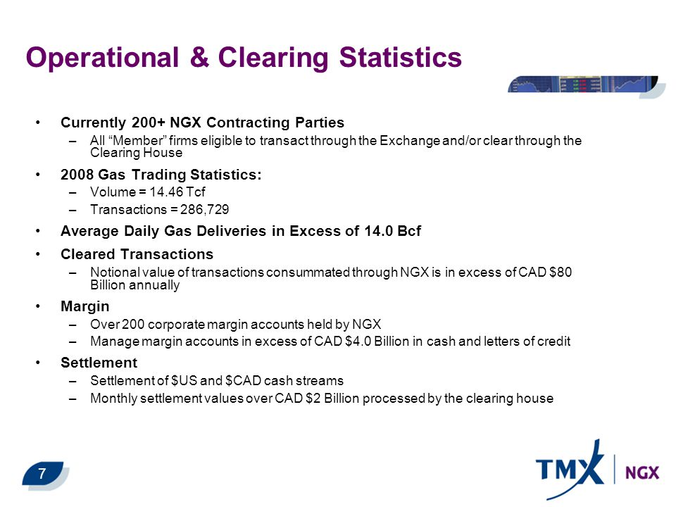 Operational & Clearing Statistics Currently 200+ NGX Contracting Parties –All Member firms eligible to transact through the Exchange and/or clear through the Clearing House 2008 Gas Trading Statistics: –Volume = 14.46 Tcf –Transactions = 286,729 Average Daily Gas Deliveries in Excess of 14.0 Bcf Cleared Transactions –Notional value of transactions consummated through NGX is in excess of CAD $80 Billion annually Margin –Over 200 corporate margin accounts held by NGX –Manage margin accounts in excess of CAD $4.0 Billion in cash and letters of credit Settlement –Settlement of $US and $CAD cash streams –Monthly settlement values over CAD $2 Billion processed by the clearing house 7