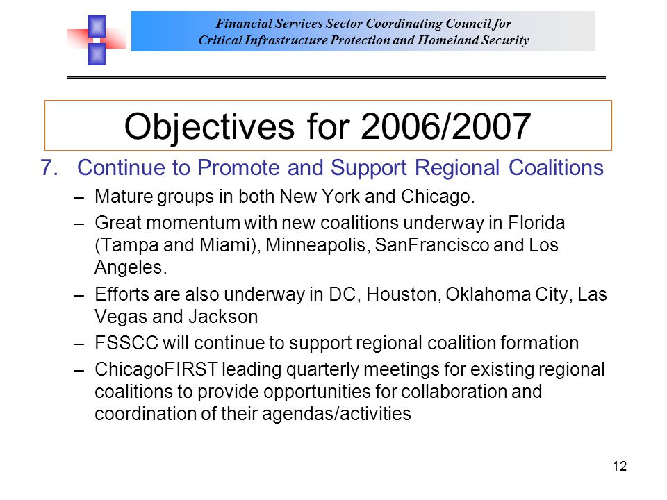 Financial Services Sector Coordinating Council for Critical Infrastructure Protection and Homeland Security 12 Objectives for 2006/2007 7.