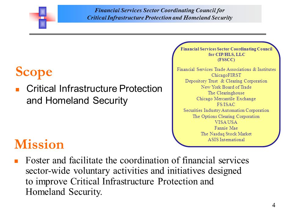 Financial Services Sector Coordinating Council for Critical Infrastructure Protection and Homeland Security 4 Scope Critical Infrastructure Protection and Homeland Security Mission Foster and facilitate the coordination of financial services sector-wide voluntary activities and initiatives designed to improve Critical Infrastructure Protection and Homeland Security.