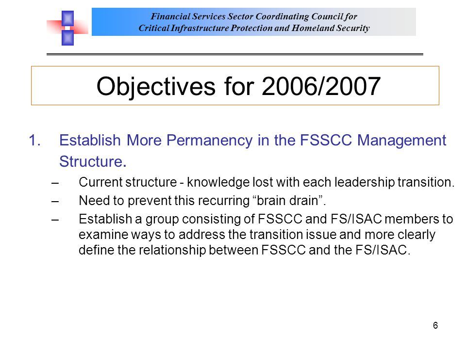 Financial Services Sector Coordinating Council for Critical Infrastructure Protection and Homeland Security 6 Objectives for 2006/2007 1.Establish More Permanency in the FSSCC Management Structure.