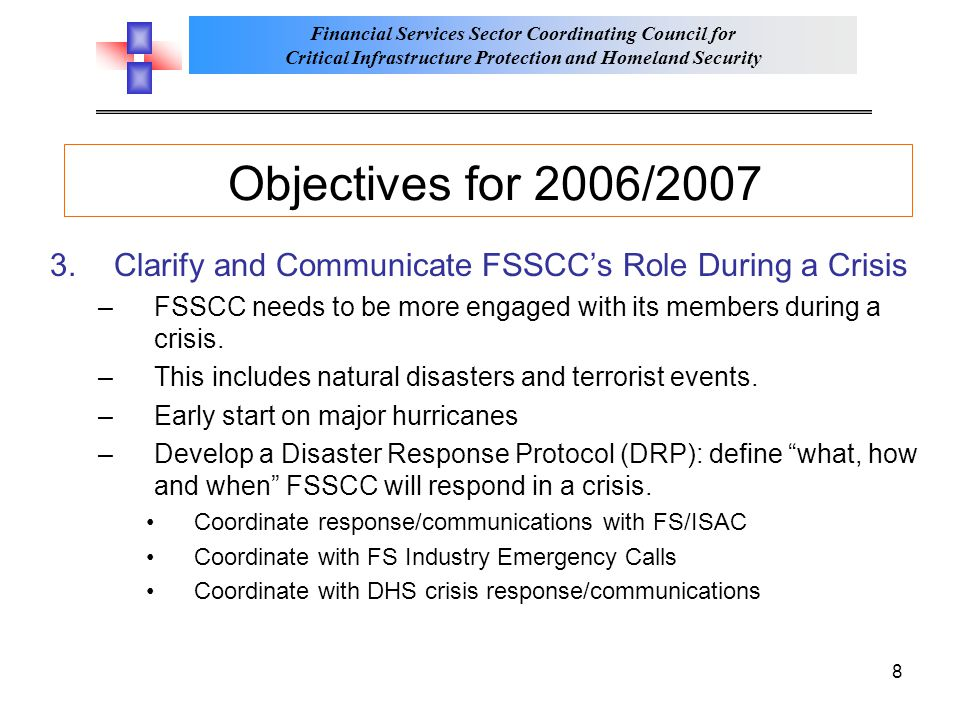 Financial Services Sector Coordinating Council for Critical Infrastructure Protection and Homeland Security 8 Objectives for 2006/2007 3.Clarify and Communicate FSSCC's Role During a Crisis –FSSCC needs to be more engaged with its members during a crisis.