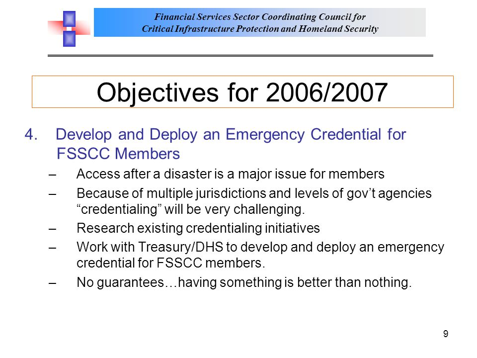 Financial Services Sector Coordinating Council for Critical Infrastructure Protection and Homeland Security 9 Objectives for 2006/2007 4.
