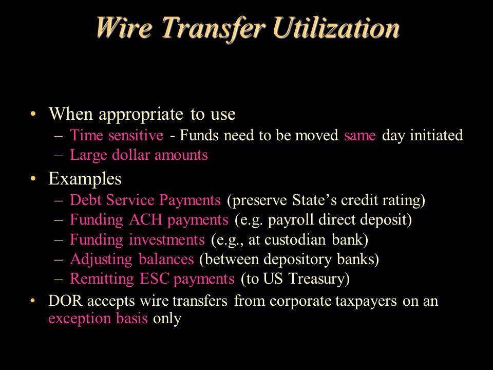 Wire Transfer Utilization When appropriate to use –Time sensitive - Funds need to be moved same day initiated –Large dollar amounts Examples –Debt Ser