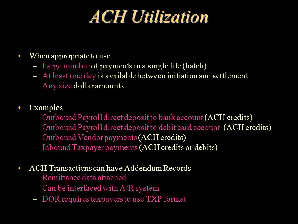ACH Utilization When appropriate to use –Large number of payments in a single file (batch) –At least one day is available between initiation and settl