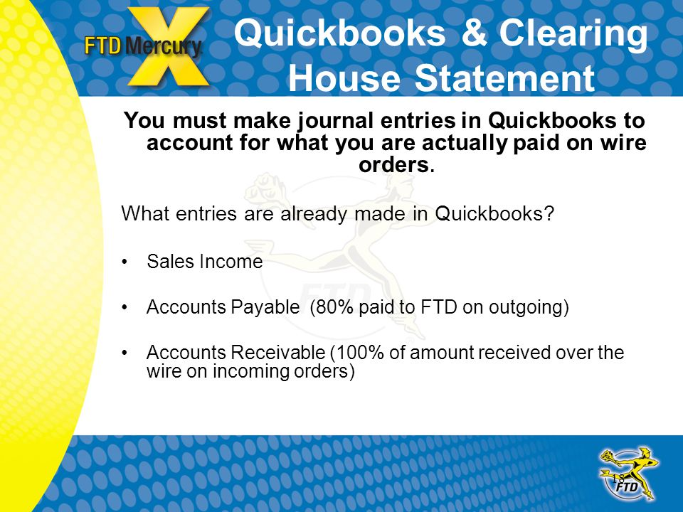 18 Quickbooks & Clearing House Statement You must make journal entries in Quickbooks to account for what you are actually paid on wire orders. What en