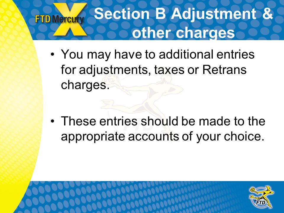 28 Section B Adjustment & other charges You may have to additional entries for adjustments, taxes or Retrans charges. These entries should be made to