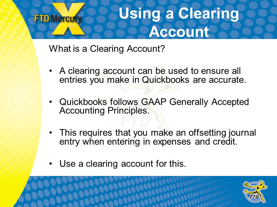 30 Using a Clearing Account What is a Clearing Account? A clearing account can be used to ensure all entries you make in Quickbooks are accurate. Quic