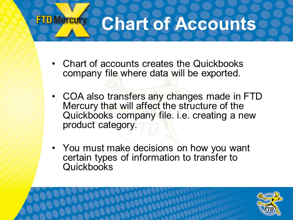 6 Chart of Accounts Chart of accounts creates the Quickbooks company file where data will be exported. COA also transfers any changes made in FTD Merc