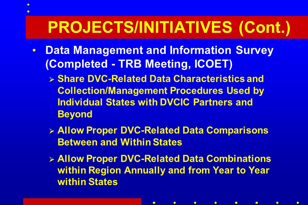 PROJECTS/INITIATIVES (Cont.) Data Management and Information Survey (Completed - TRB Meeting, ICOET)  Share DVC-Related Data Characteristics and Collection/Management Procedures Used by Individual States with DVCIC Partners and Beyond  Allow Proper DVC-Related Data Comparisons Between and Within States  Allow Proper DVC-Related Data Combinations within Region Annually and from Year to Year within States