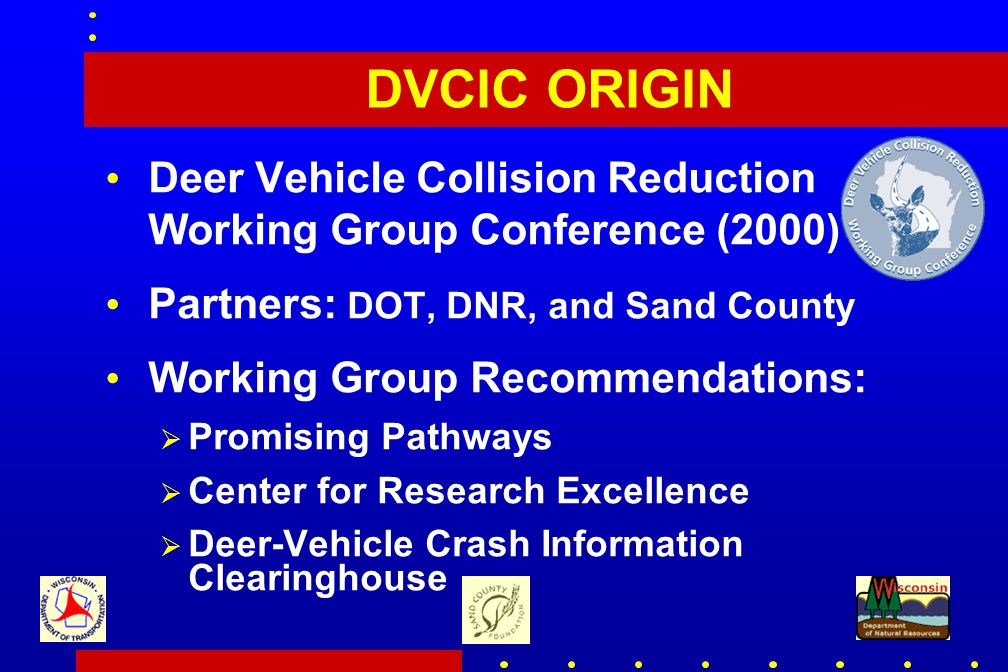 DVCIC ORIGIN Deer Vehicle Collision Reduction Working Group Conference (2000) Partners: DOT, DNR, and Sand County Working Group Recommendations:  Promising Pathways  Center for Research Excellence  Deer-Vehicle Crash Information Clearinghouse