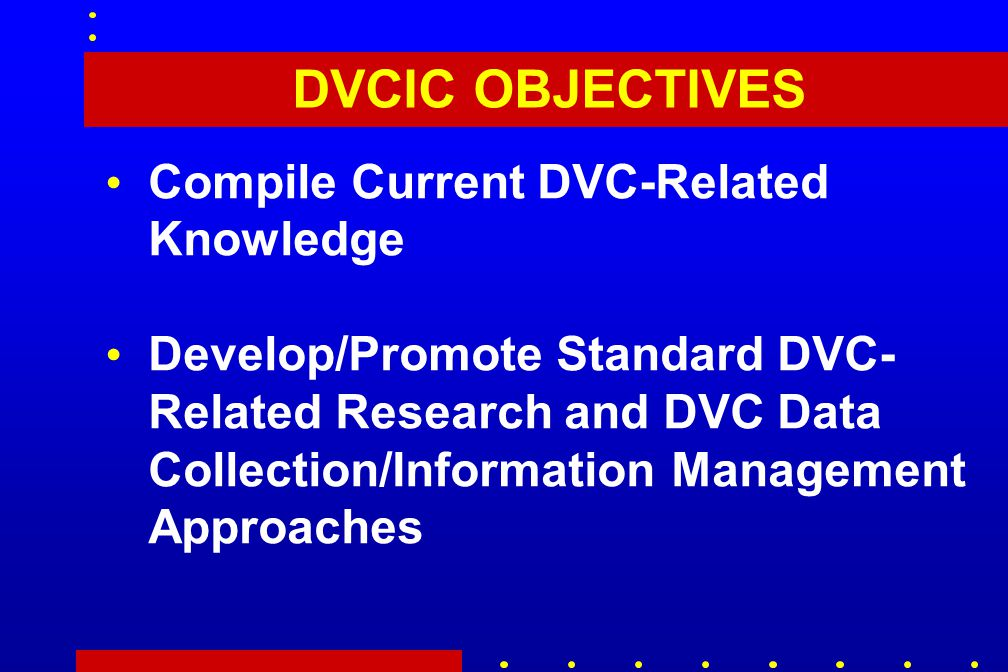 DVCIC OBJECTIVES Compile Current DVC-Related Knowledge Develop/Promote Standard DVC- Related Research and DVC Data Collection/Information Management Approaches