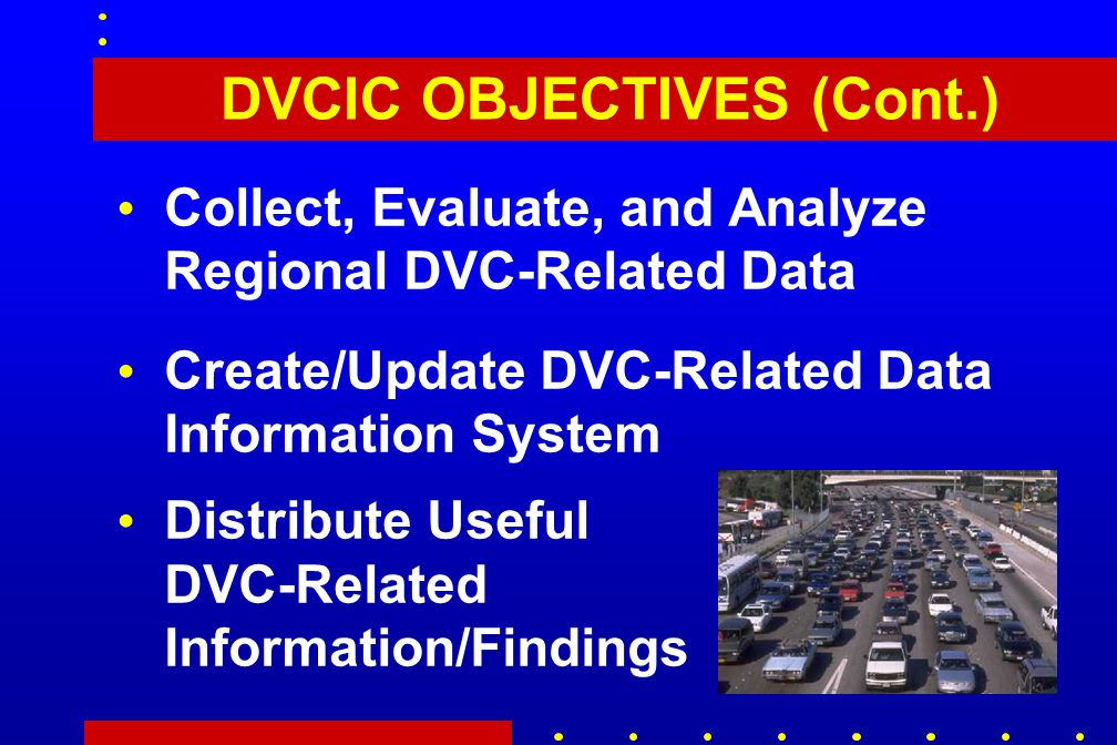 DVCIC OBJECTIVES (Cont.) Collect, Evaluate, and Analyze Regional DVC-Related Data Create/Update DVC-Related Data Information System Distribute Useful DVC-Related Information/Findings