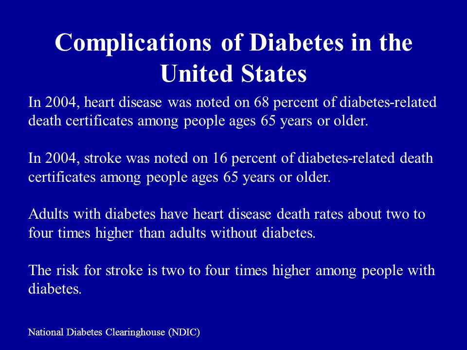Complications of Diabetes in the United States In 2004, heart disease was noted on 68 percent of diabetes-related death certificates among people ages 65 years or older.