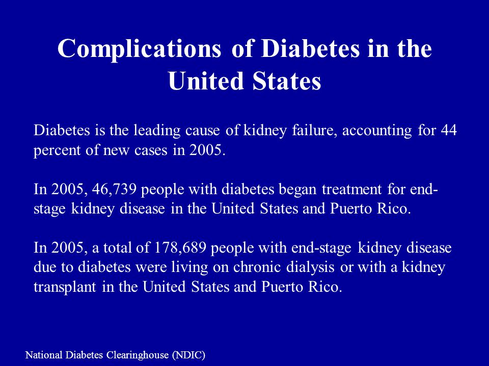 Complications of Diabetes in the United States Diabetes is the leading cause of kidney failure, accounting for 44 percent of new cases in 2005.
