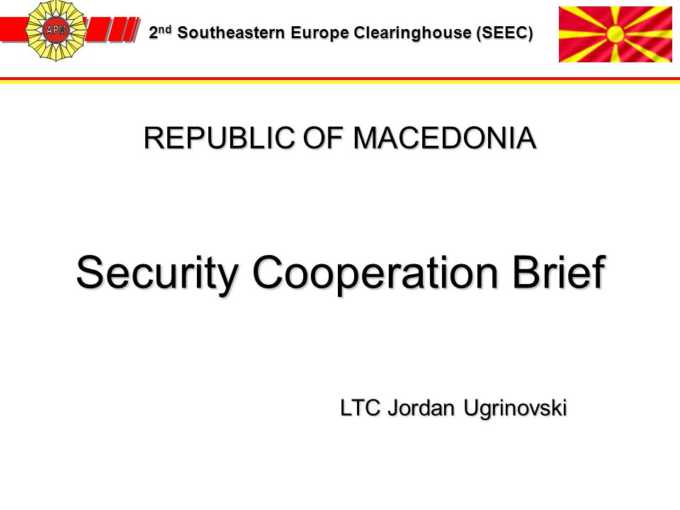 2 nd Southeastern Europe Clearinghouse (SEEC) 2 nd Southeastern Europe Clearinghouse (SEEC) REPUBLIC OF MACEDONIA Security Cooperation Brief LTC Jorda