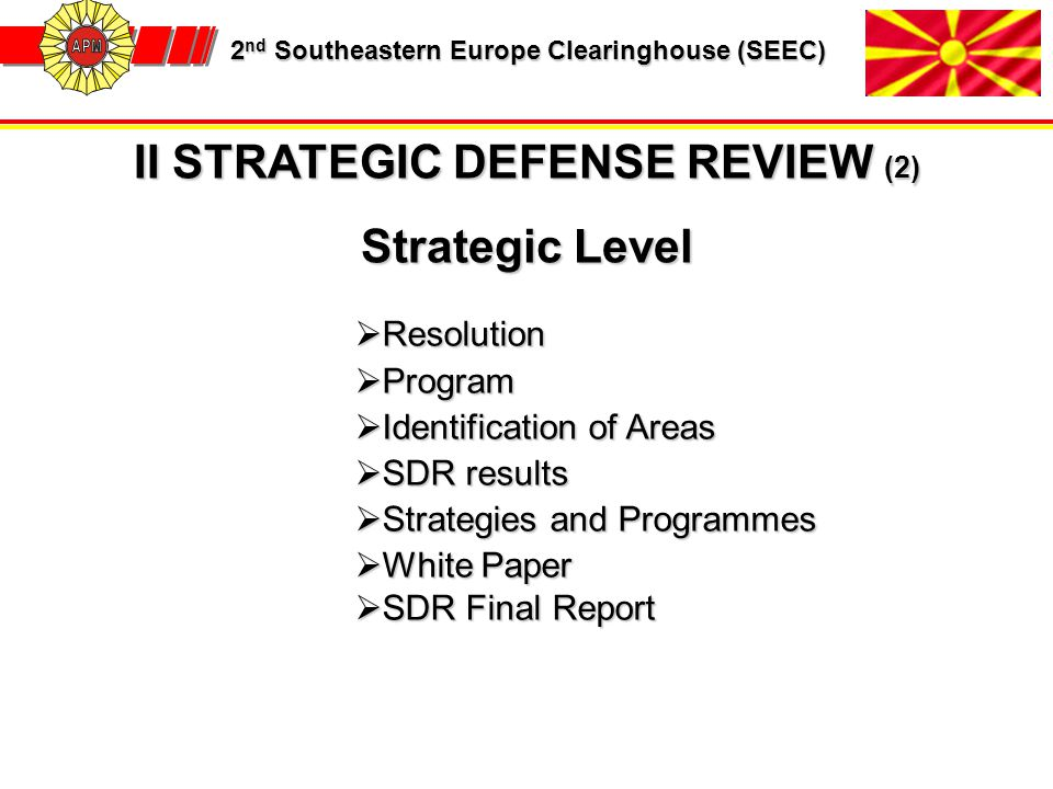 2 nd Southeastern Europe Clearinghouse (SEEC) 2 nd Southeastern Europe Clearinghouse (SEEC) II STRATEGIC DEFENSE REVIEW (2) Strategic Level  Resolution  Program  Identification of Areas  SDR results  Strategies and Programmes  White Paper  SDR Final Report