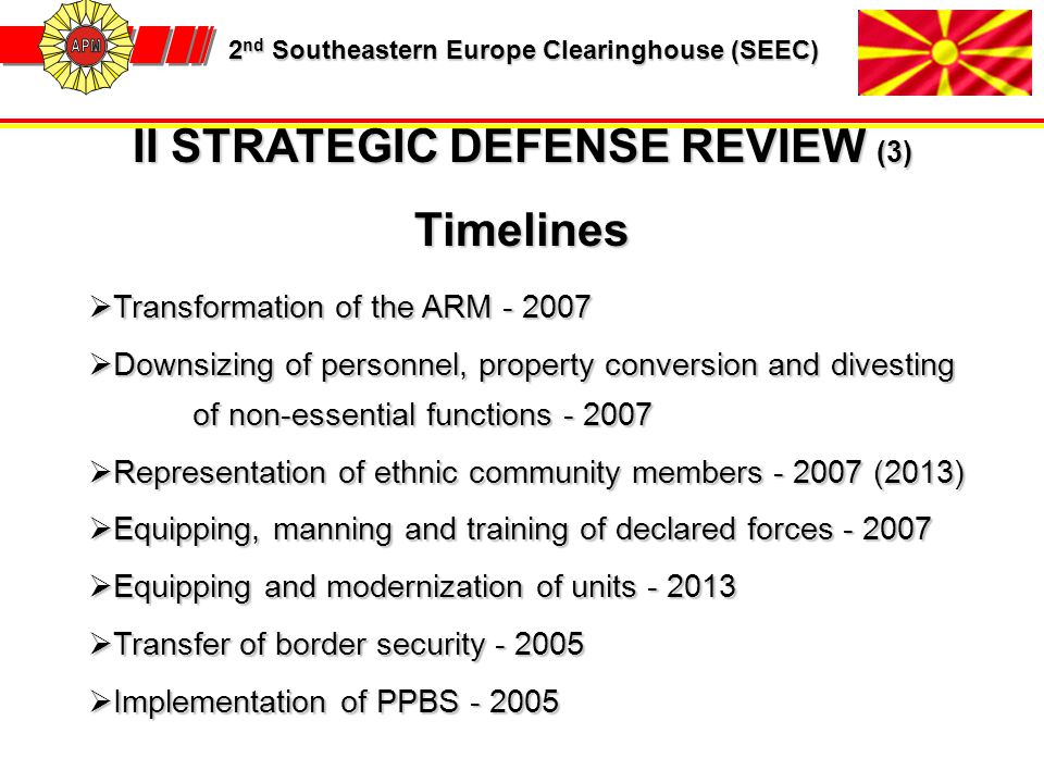 2 nd Southeastern Europe Clearinghouse (SEEC) 2 nd Southeastern Europe Clearinghouse (SEEC) II STRATEGIC DEFENSE REVIEW (3) Timelines  Transformation of the ARM - 2007  Downsizing of personnel, property conversion and divesting of non-essential functions - 2007  Representation of ethnic community members - 2007 (2013)  Equipping, manning and training of declared forces - 2007  Equipping and modernization of units - 2013  Transfer of border security - 2005  Implementation of PPBS - 2005