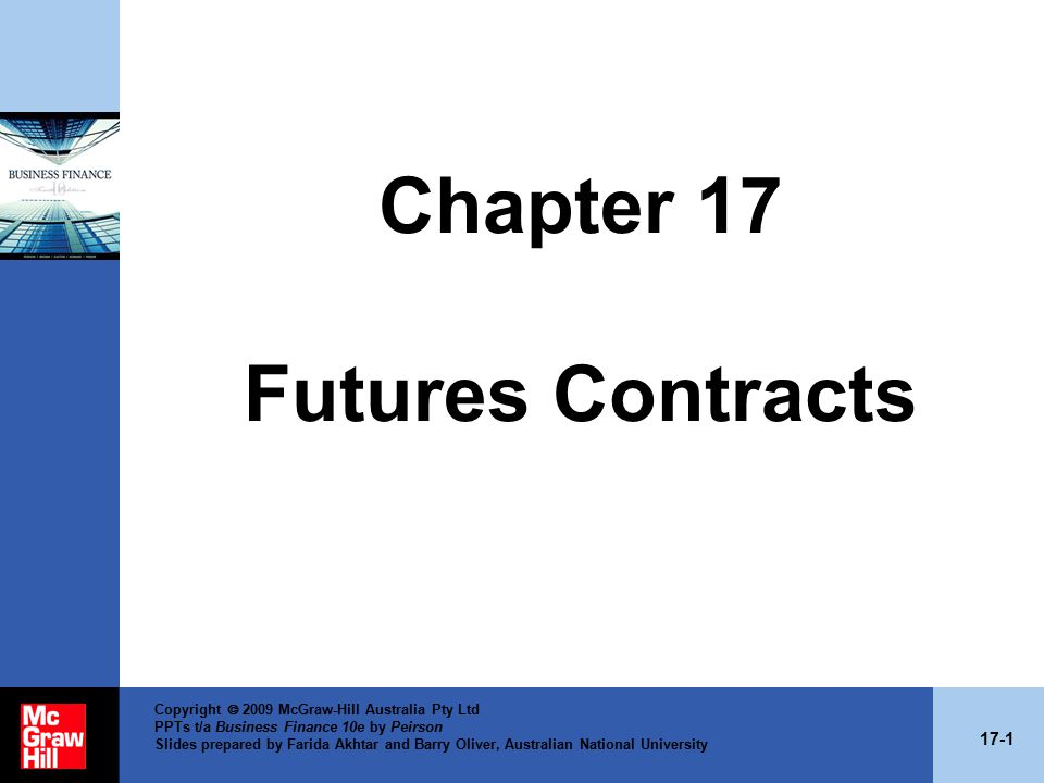 17-1 Copyright  2009 McGraw-Hill Australia Pty Ltd PPTs t/a Business Finance 10e by Peirson Slides prepared by Farida Akhtar and Barry Oliver, Australian National University Chapter 17 Futures Contracts