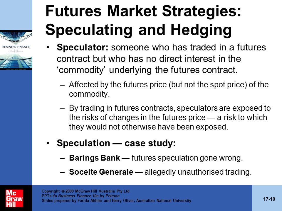 17-10 Copyright  2009 McGraw-Hill Australia Pty Ltd PPTs t/a Business Finance 10e by Peirson Slides prepared by Farida Akhtar and Barry Oliver, Australian National University Futures Market Strategies: Speculating and Hedging Speculator: someone who has traded in a futures contract but who has no direct interest in the 'commodity' underlying the futures contract.