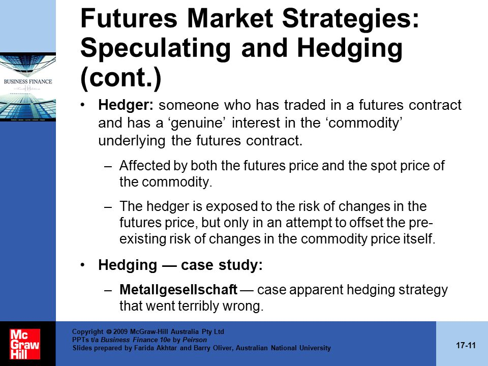 17-11 Copyright  2009 McGraw-Hill Australia Pty Ltd PPTs t/a Business Finance 10e by Peirson Slides prepared by Farida Akhtar and Barry Oliver, Australian National University Futures Market Strategies: Speculating and Hedging (cont.) Hedger: someone who has traded in a futures contract and has a 'genuine' interest in the 'commodity' underlying the futures contract.