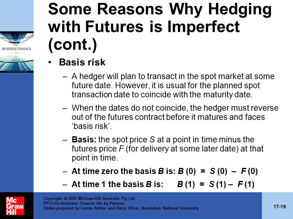17-19 Copyright  2009 McGraw-Hill Australia Pty Ltd PPTs t/a Business Finance 10e by Peirson Slides prepared by Farida Akhtar and Barry Oliver, Australian National University Some Reasons Why Hedging with Futures is Imperfect (cont.) Basis risk –A hedger will plan to transact in the spot market at some future date.