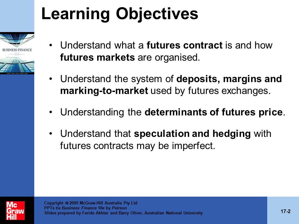 17-2 Copyright  2009 McGraw-Hill Australia Pty Ltd PPTs t/a Business Finance 10e by Peirson Slides prepared by Farida Akhtar and Barry Oliver, Australian National University Learning Objectives Understand what a futures contract is and how futures markets are organised.