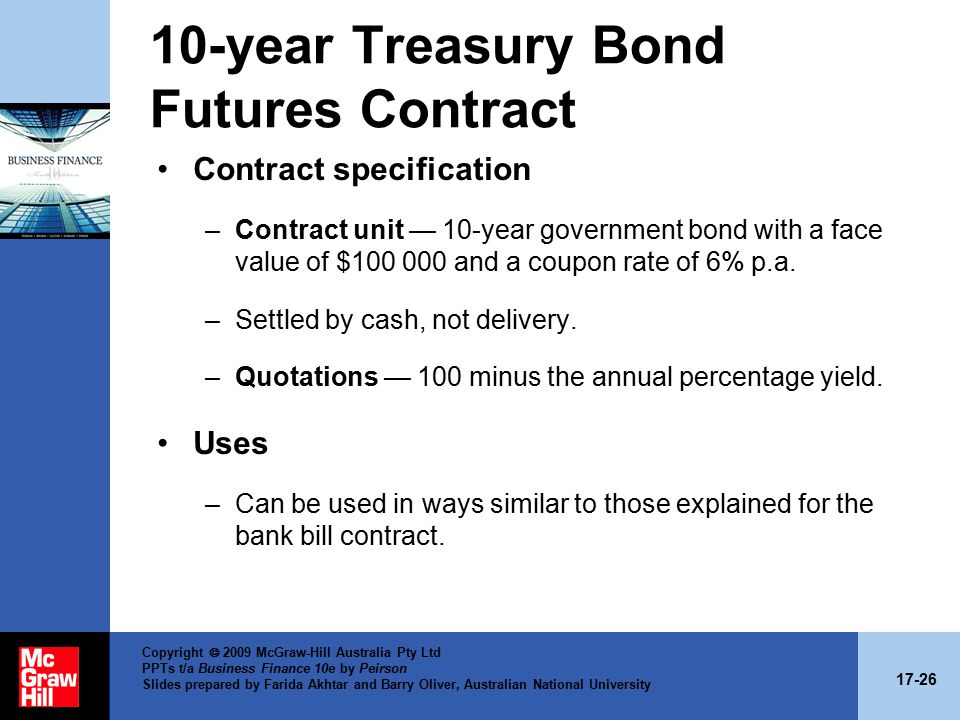 17-26 Copyright  2009 McGraw-Hill Australia Pty Ltd PPTs t/a Business Finance 10e by Peirson Slides prepared by Farida Akhtar and Barry Oliver, Australian National University 10-year Treasury Bond Futures Contract Contract specification –Contract unit — 10-year government bond with a face value of $100 000 and a coupon rate of 6% p.a.