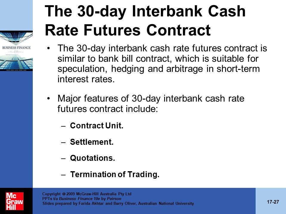17-27 Copyright  2009 McGraw-Hill Australia Pty Ltd PPTs t/a Business Finance 10e by Peirson Slides prepared by Farida Akhtar and Barry Oliver, Australian National University The 30-day Interbank Cash Rate Futures Contract The 30-day interbank cash rate futures contract is similar to bank bill contract, which is suitable for speculation, hedging and arbitrage in short-term interest rates.