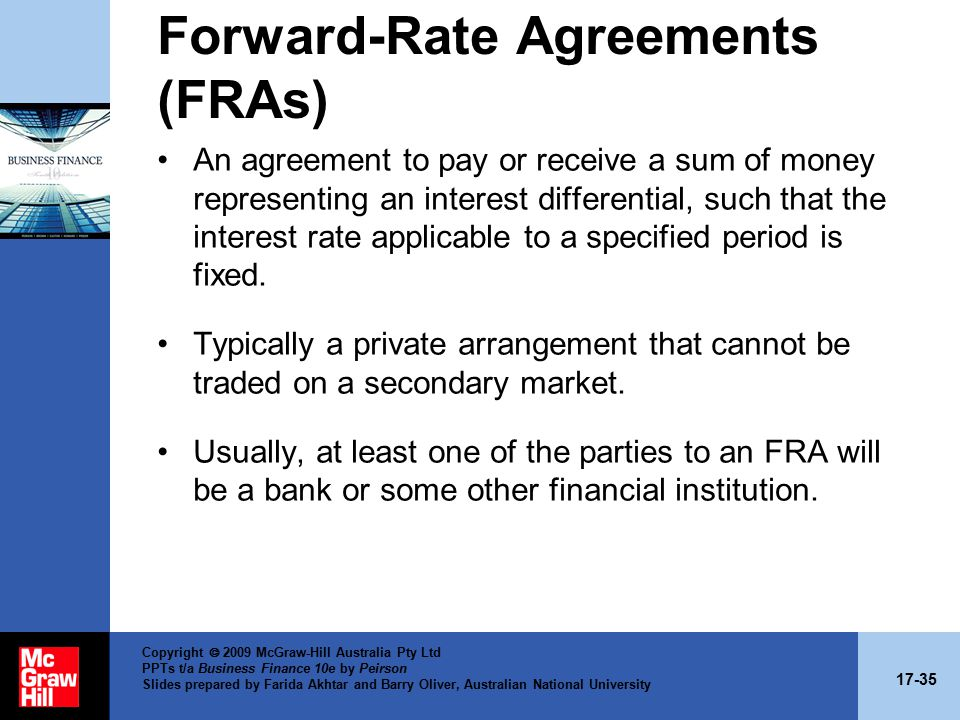 17-35 Copyright  2009 McGraw-Hill Australia Pty Ltd PPTs t/a Business Finance 10e by Peirson Slides prepared by Farida Akhtar and Barry Oliver, Australian National University Forward-Rate Agreements (FRAs) An agreement to pay or receive a sum of money representing an interest differential, such that the interest rate applicable to a specified period is fixed.