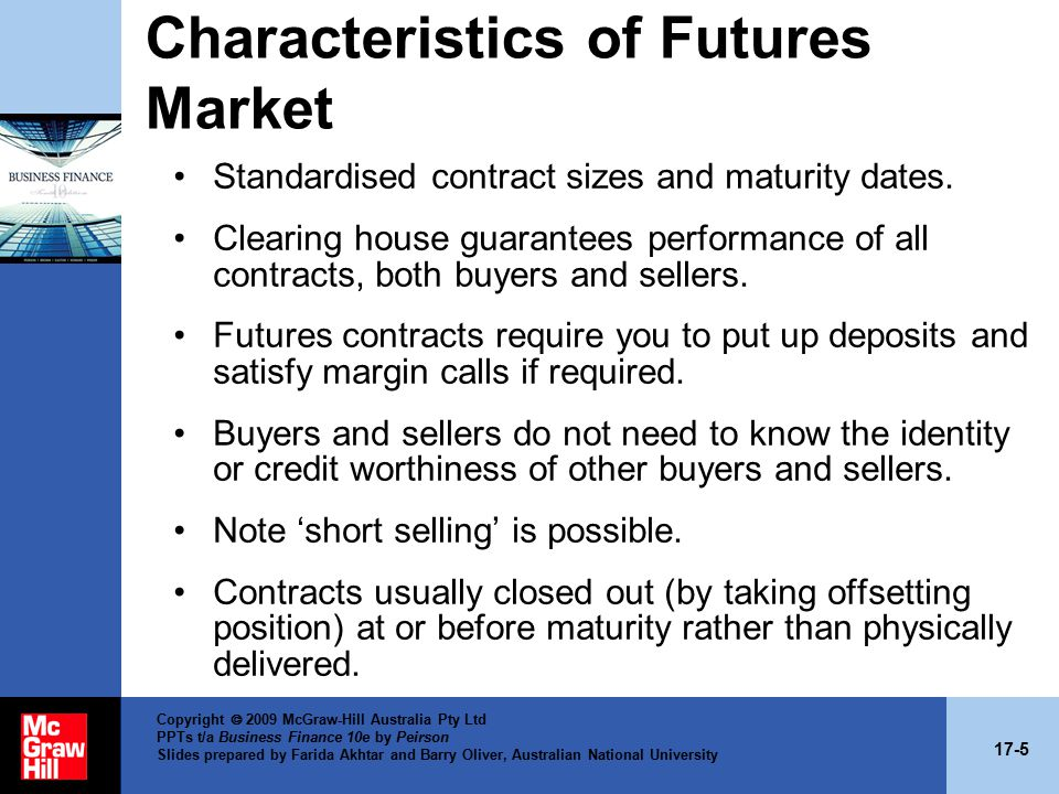 17-5 Copyright  2009 McGraw-Hill Australia Pty Ltd PPTs t/a Business Finance 10e by Peirson Slides prepared by Farida Akhtar and Barry Oliver, Australian National University Characteristics of Futures Market Standardised contract sizes and maturity dates.