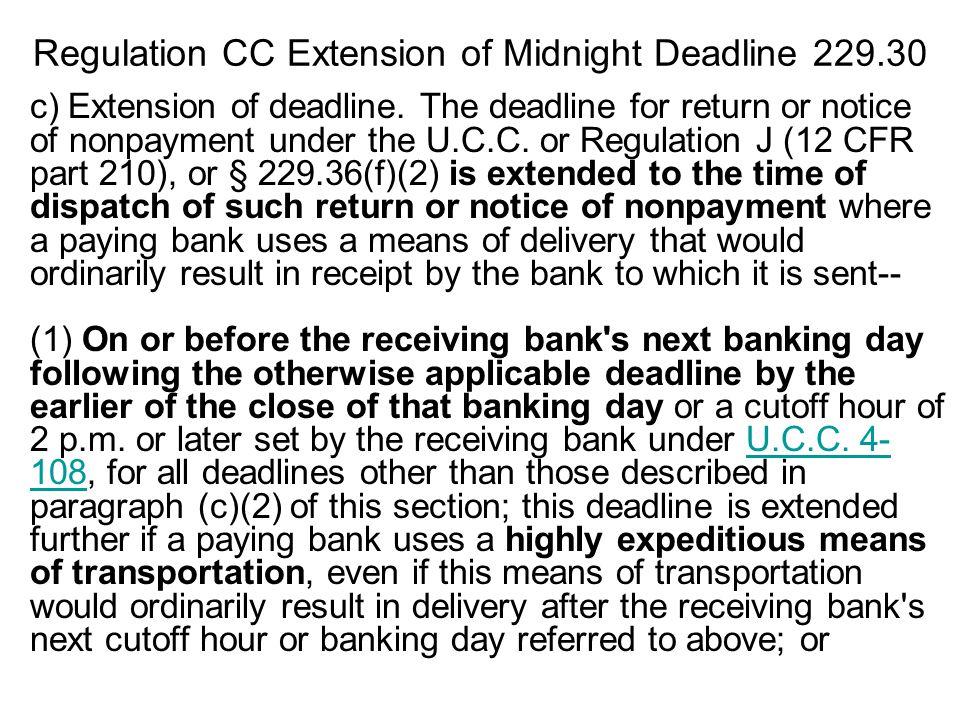 Regulation CC Extension of Midnight Deadline 229.30 c) Extension of deadline. The deadline for return or notice of nonpayment under the U.C.C. or Regu