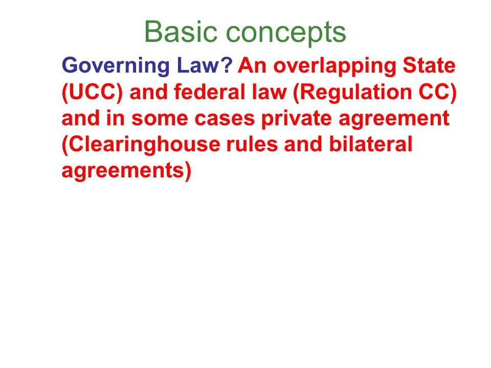 Basic concepts Governing Law? An overlapping State (UCC) and federal law (Regulation CC) and in some cases private agreement (Clearinghouse rules and