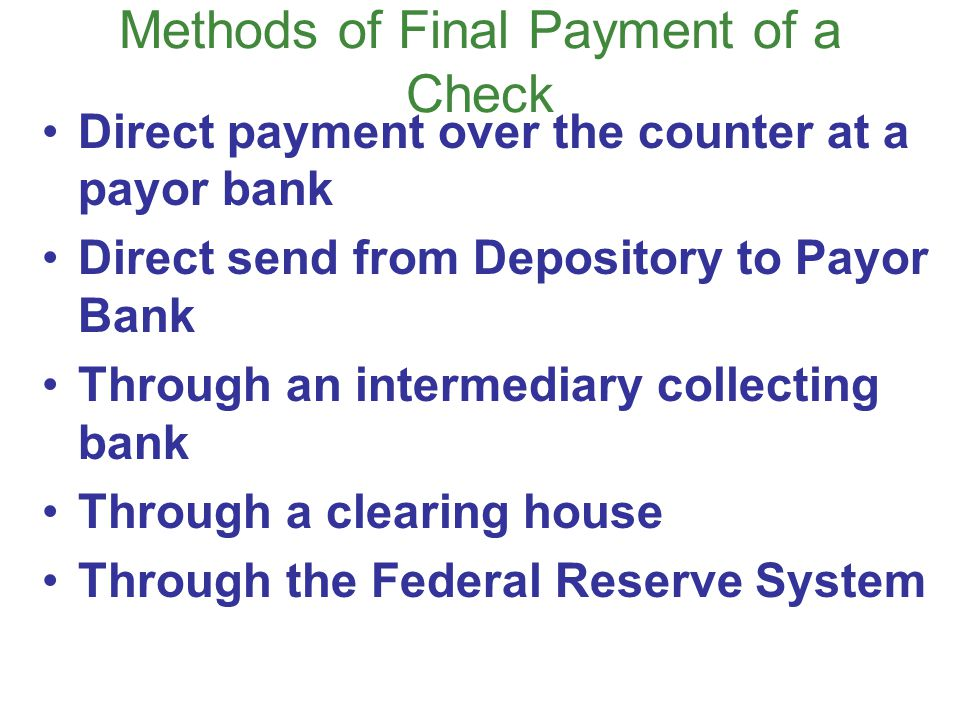 Methods of Final Payment of a Check Direct payment over the counter at a payor bank Direct send from Depository to Payor Bank Through an intermediary