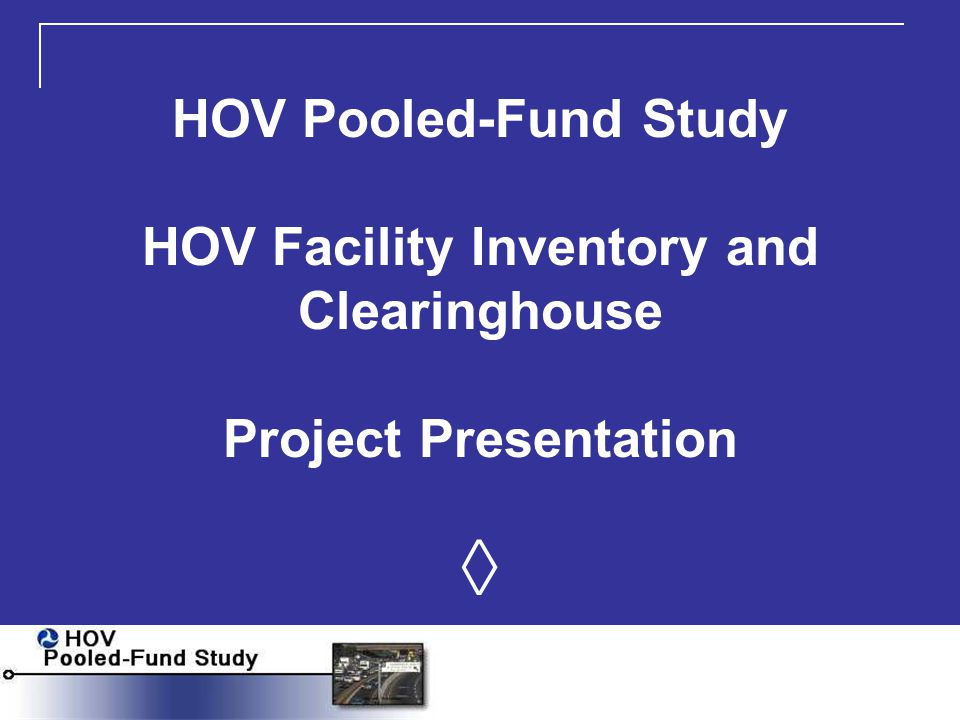 Presentation HOV Pooled-Fund Study Clearinghouse Objectives/Audience Overview of Clearinghouse and Inventory Other HOV Pooled-Fund Study Projects