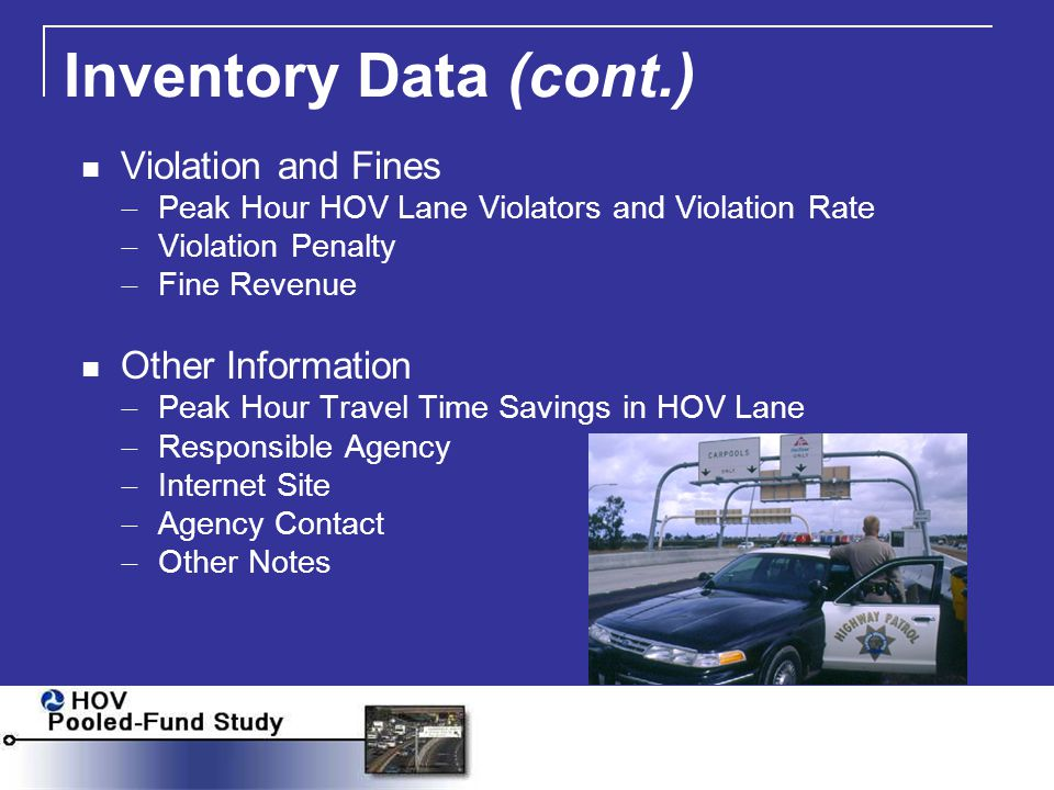 Inventory Data (cont.) Violation and Fines  Peak Hour HOV Lane Violators and Violation Rate  Violation Penalty  Fine Revenue Other Information  Peak Hour Travel Time Savings in HOV Lane  Responsible Agency  Internet Site  Agency Contact  Other Notes