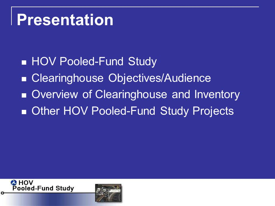 HOV Pooled-Fund Study Identify Issues Common Among Agencies Suggest Projects and Initiatives Select and Initiate Projects Disseminate Reports Assist in Solution Deployment Track Innovations and Practices Objectives