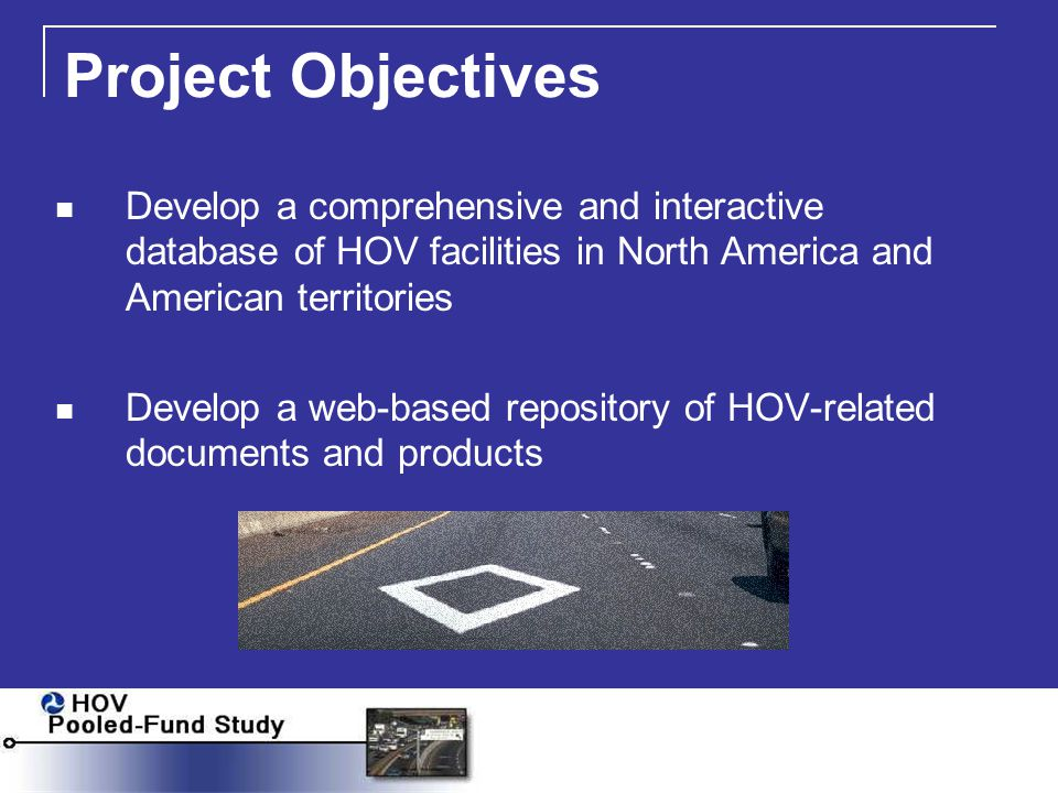 Project Objectives Develop a comprehensive and interactive database of HOV facilities in North America and American territories Develop a web-based repository of HOV-related documents and products