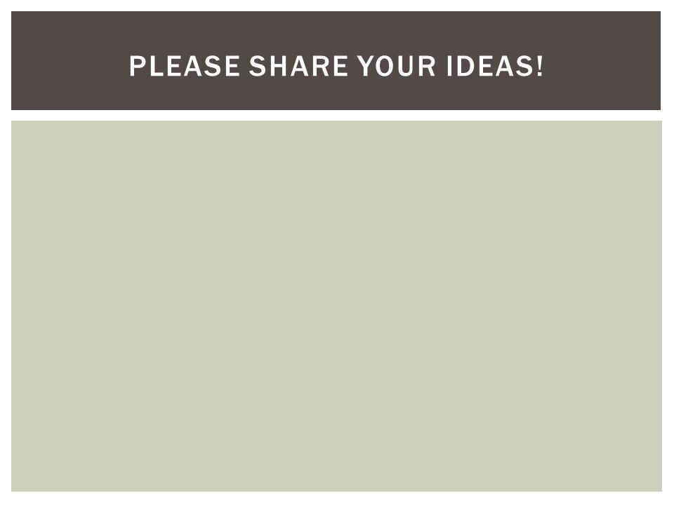 PLEASE SHARE YOUR IDEAS!