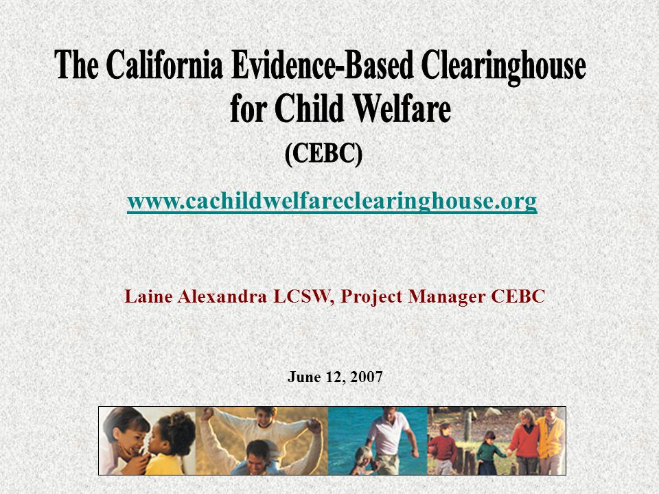 Laine Alexandra LCSW, Project Manager CEBC www.cachildwelfareclearinghouse.org June 12, 2007