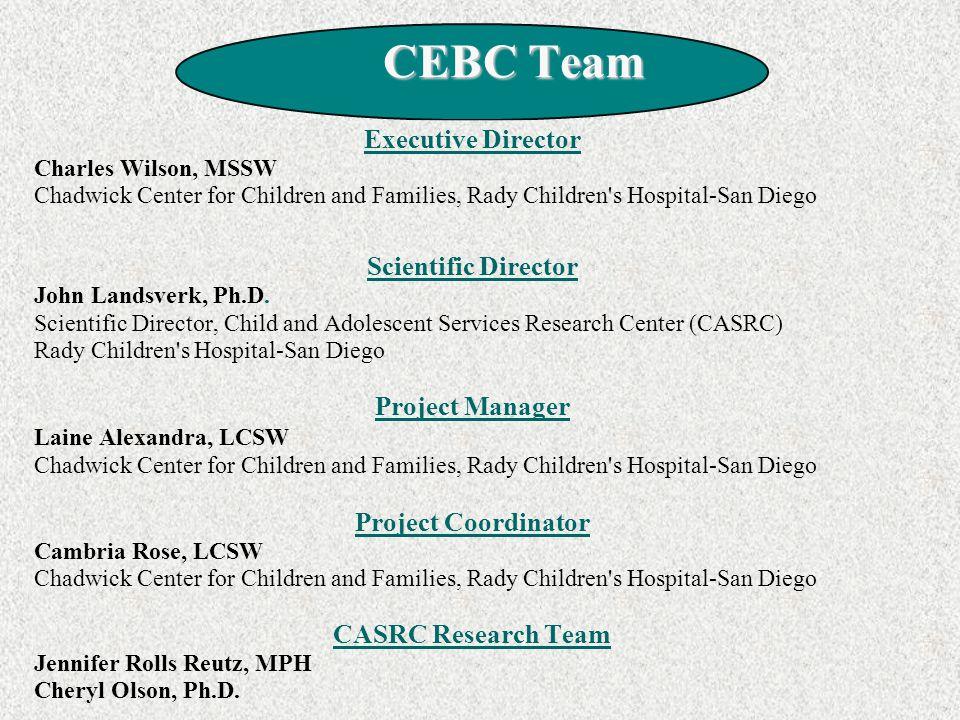 CEBC Team CEBC Team Executive Director Charles Wilson, MSSW Chadwick Center for Children and Families, Rady Children s Hospital-San Diego Scientific Director John Landsverk, Ph.D.
