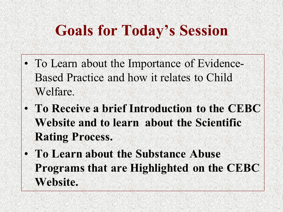 Goals for Today's Session To Learn about the Importance of Evidence- Based Practice and how it relates to Child Welfare.