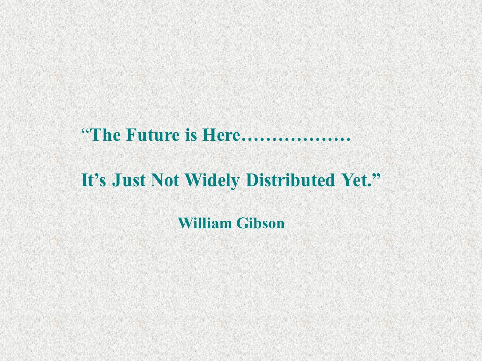 The Future is Here……………… It's Just Not Widely Distributed Yet. William Gibson
