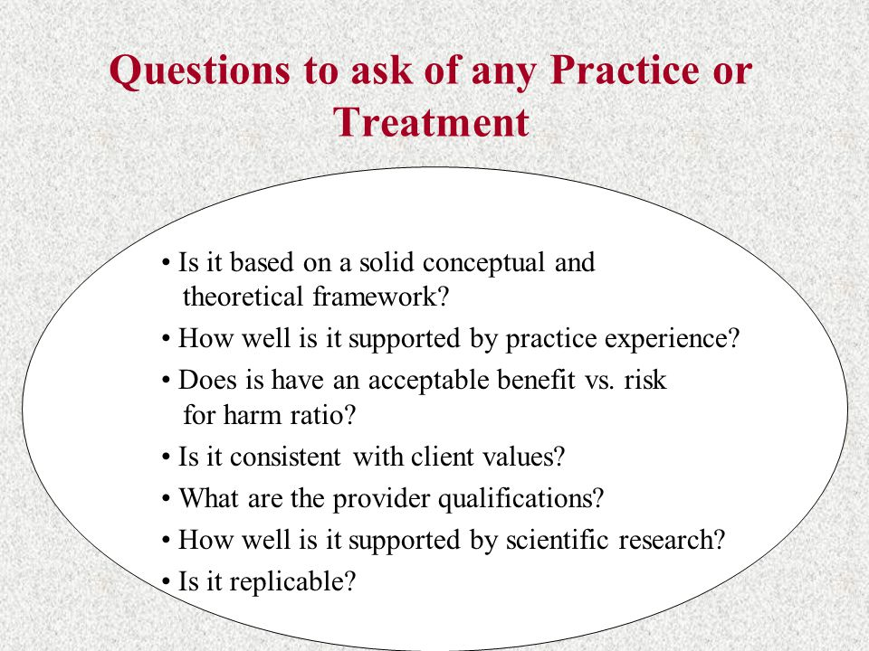 Questions to ask of any Practice or Treatment Is it based on a solid conceptual and theoretical framework.