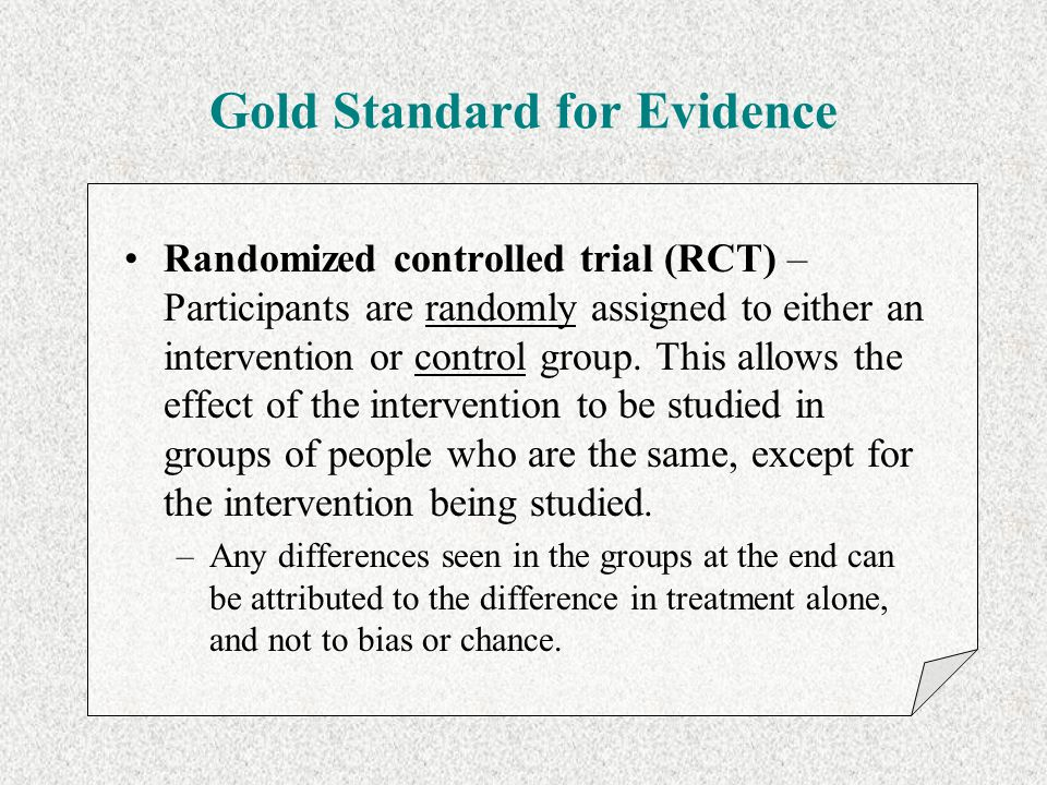 Gold Standard for Evidence Randomized controlled trial (RCT) – Participants are randomly assigned to either an intervention or control group. This all
