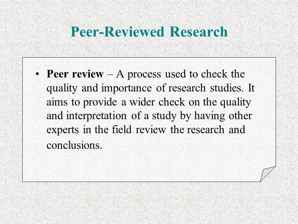 Peer-Reviewed Research Peer review – A process used to check the quality and importance of research studies. It aims to provide a wider check on the q