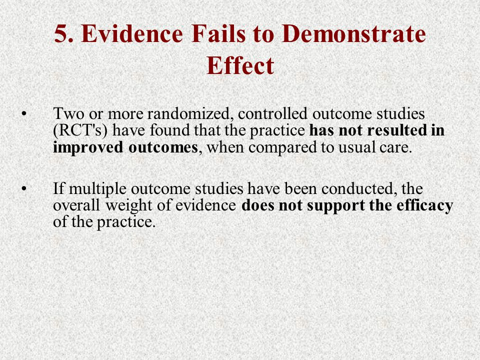 5. Evidence Fails to Demonstrate Effect Two or more randomized, controlled outcome studies (RCT's) have found that the practice has not resulted in im